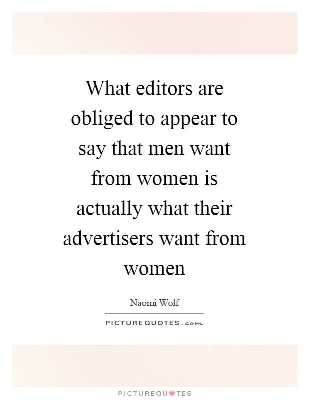 What editors are obliged to appear to say that men want from women is actually what their advertisers want from women Picture Quote #1