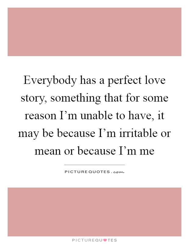 Everybody has a perfect love story, something that for some reason I'm unable to have, it may be because I'm irritable or mean or because I'm me Picture Quote #1