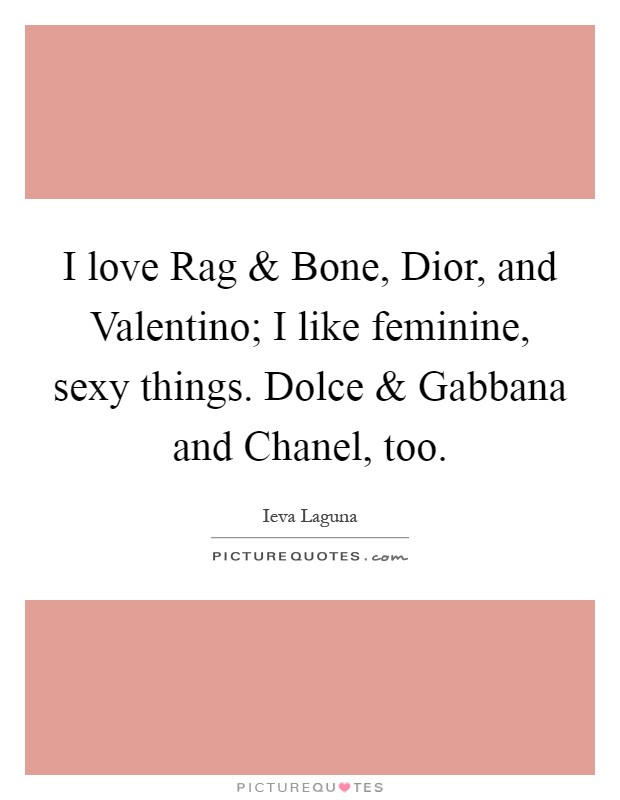 I love Rag and Bone, Dior, and Valentino; I like feminine, sexy things. Dolce and Gabbana and Chanel, too Picture Quote #1