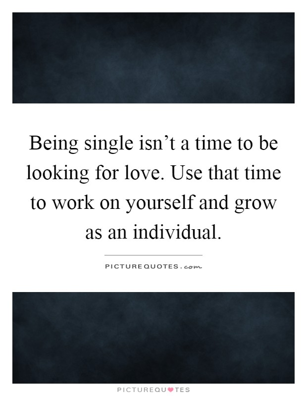 Being single isn't a time to be looking for love. Use that time to work on yourself and grow as an individual Picture Quote #1