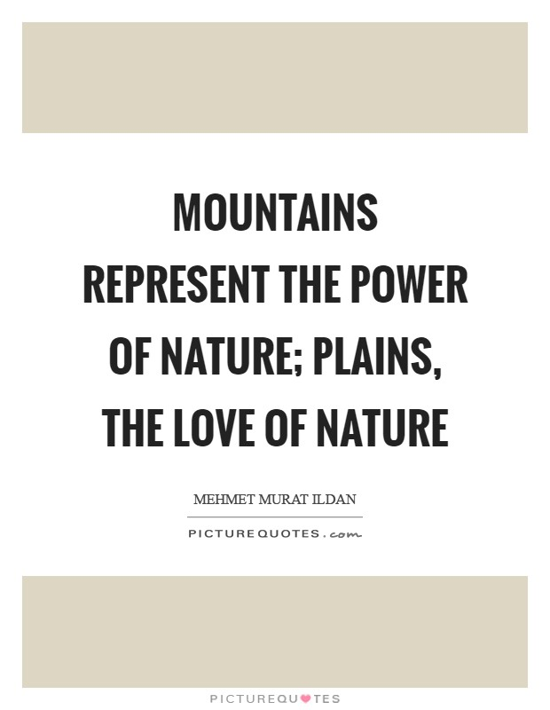 Mountains represent the power of nature; plains, the love of nature Picture Quote #1