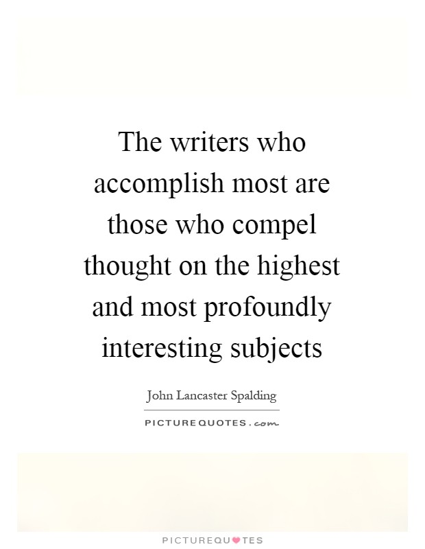 The writers who accomplish most are those who compel thought on the highest and most profoundly interesting subjects Picture Quote #1