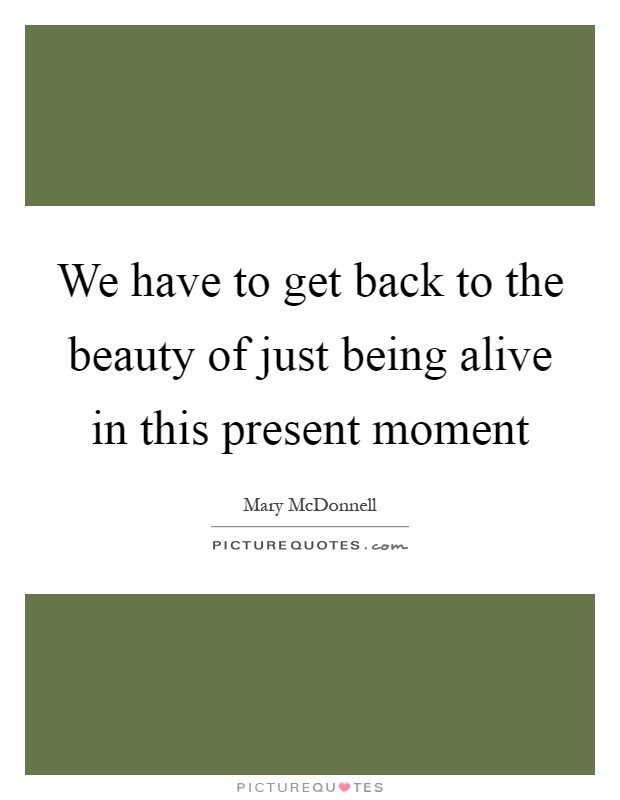 We have to get back to the beauty of just being alive in this present moment Picture Quote #1