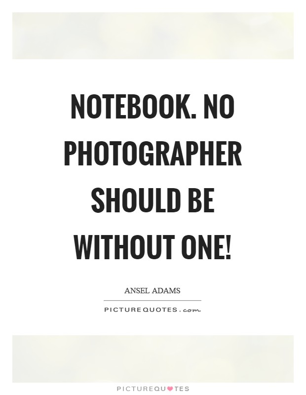 Notebook. No photographer should be without one! Picture Quote #1