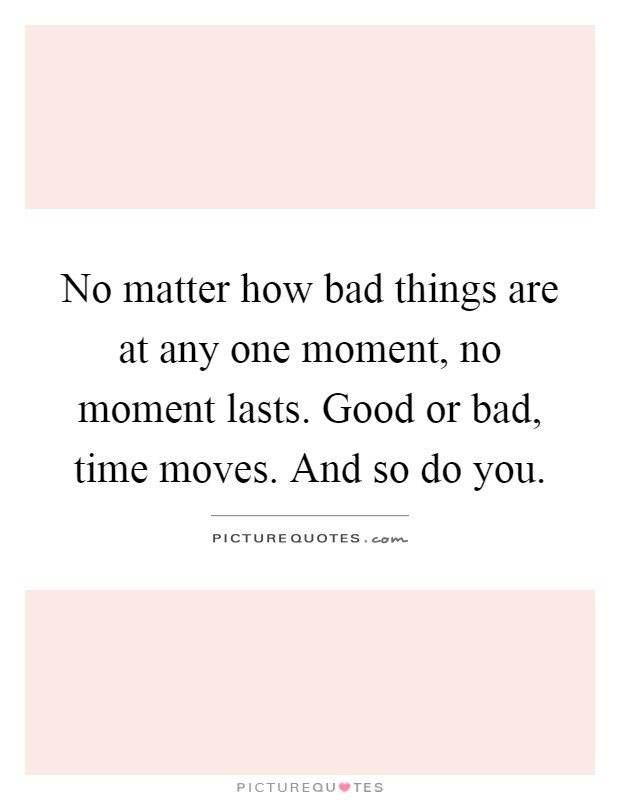 No matter how bad things are at any one moment, no moment lasts. Good or bad, time moves. And so do you Picture Quote #1
