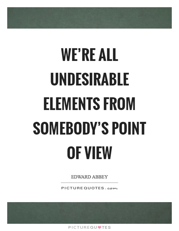 We're all undesirable elements from somebody's point of view Picture Quote #1