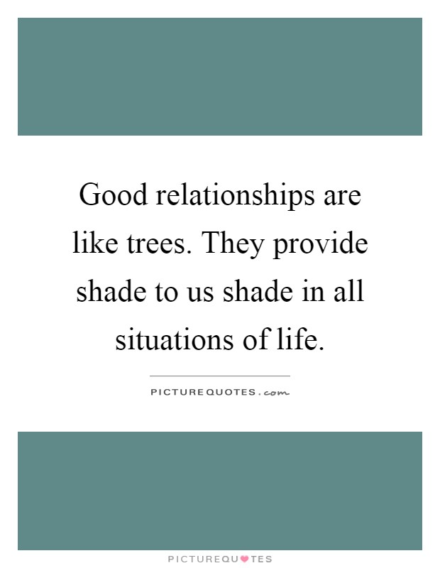 Good relationships are like trees. They provide shade to us shade in all situations of life Picture Quote #1