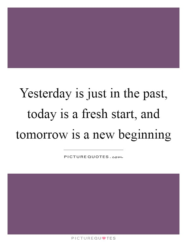 Yesterday is just in the past, today is a fresh start, and tomorrow is a new beginning Picture Quote #1