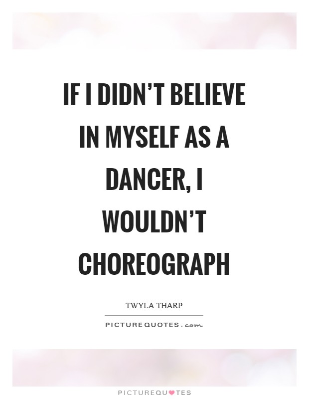 If I didn't believe in myself as a dancer, I wouldn't choreograph Picture Quote #1