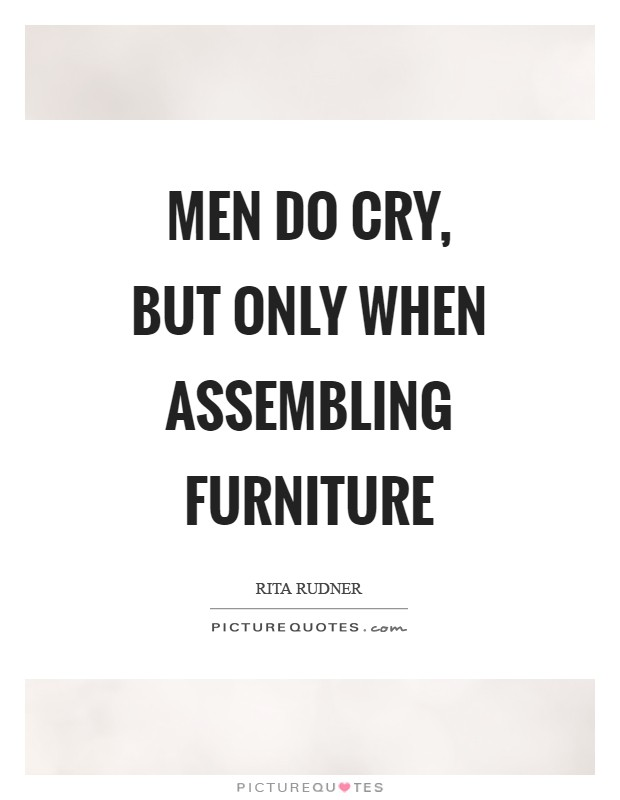 Men do cry, but only when assembling furniture Picture Quote #1