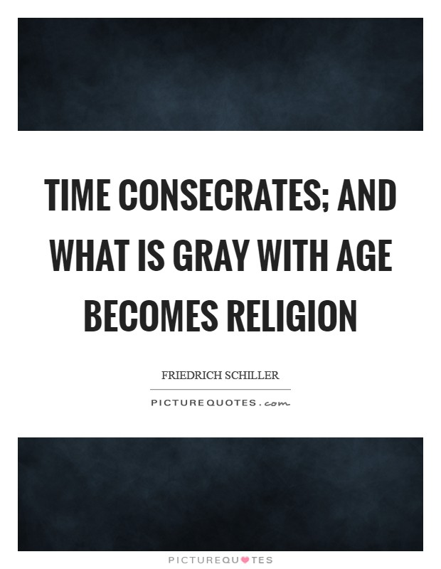 Time consecrates; and what is gray with age becomes religion Picture Quote #1