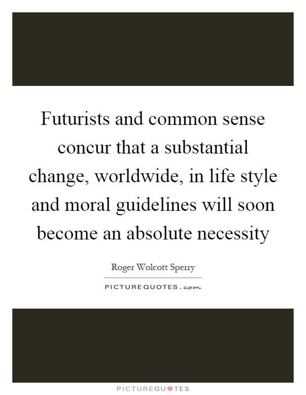 Futurists and common sense concur that a substantial change, worldwide, in life style and moral guidelines will soon become an absolute necessity Picture Quote #1