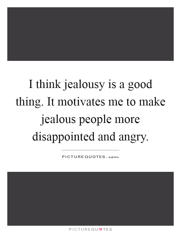 I think jealousy is a good thing. It motivates me to make jealous people more disappointed and angry Picture Quote #1