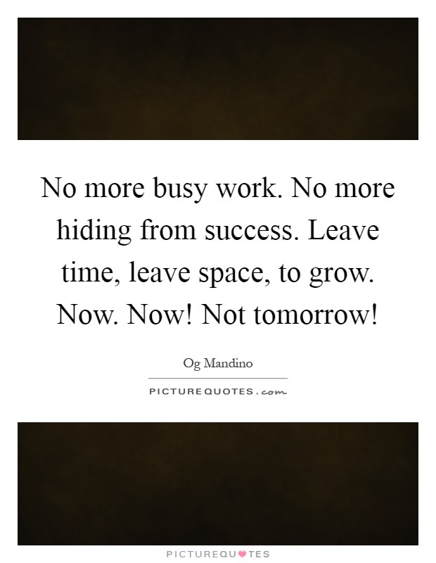 No more busy work. No more hiding from success. Leave time, leave space, to grow. Now. Now! Not tomorrow! Picture Quote #1