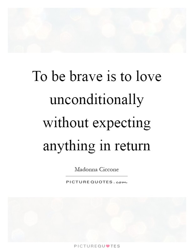 To be brave is to love unconditionally without expecting anything in return Picture Quote #1