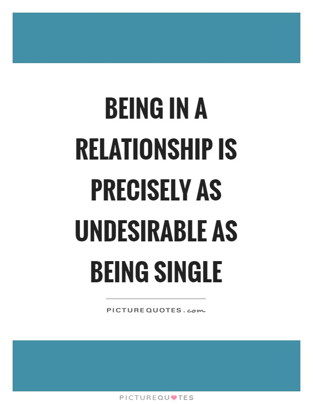 Being in a relationship is precisely as undesirable as being single Picture Quote #1