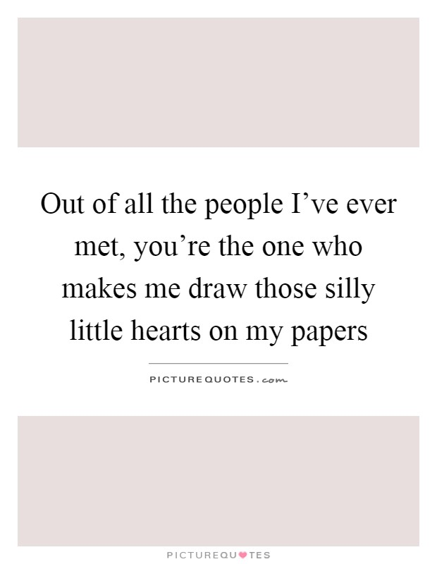 Out of all the people I've ever met, you're the one who makes me draw those silly little hearts on my papers Picture Quote #1