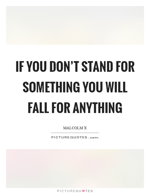 If you don't stand for something you will fall for anything Picture Quote #1