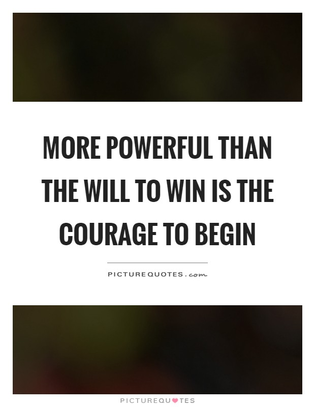 More powerful than the will to win is the courage to begin Picture Quote #1