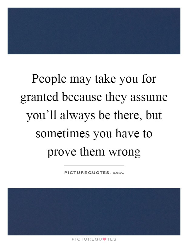 People may take you for granted because they assume you'll always be there, but sometimes you have to prove them wrong Picture Quote #1