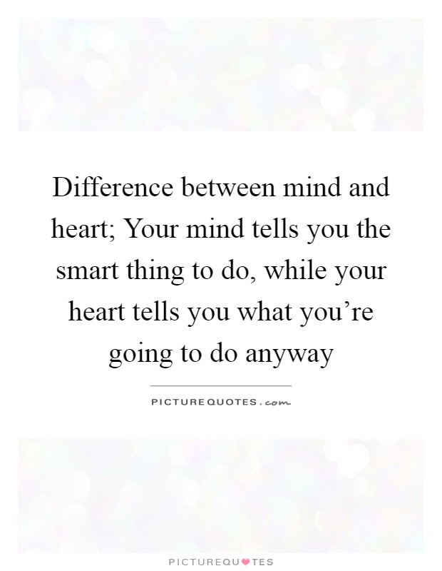 Difference between mind and heart; Your mind tells you the smart thing to do, while your heart tells you what you're going to do anyway Picture Quote #1