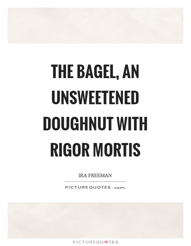 The bagel, an unsweetened doughnut with rigor mortis Picture Quote #1