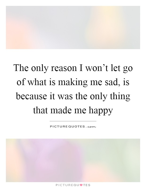 The only reason I won't let go of what is making me sad, is because it was the only thing that made me happy Picture Quote #1