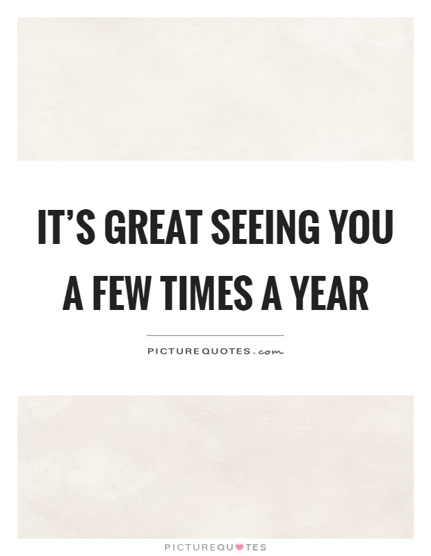 It's great seeing you a few times a year Picture Quote #1