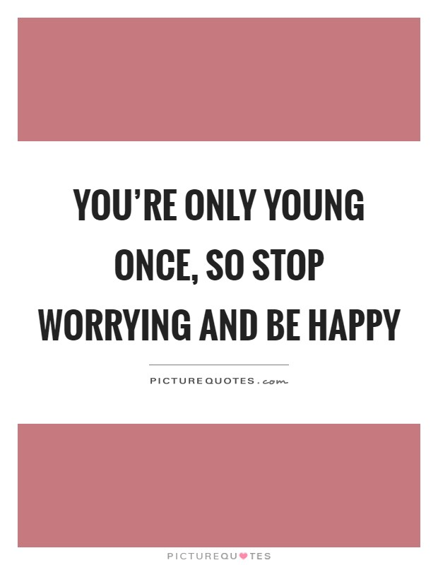 You're only young once, so stop worrying and be happy Picture Quote #1