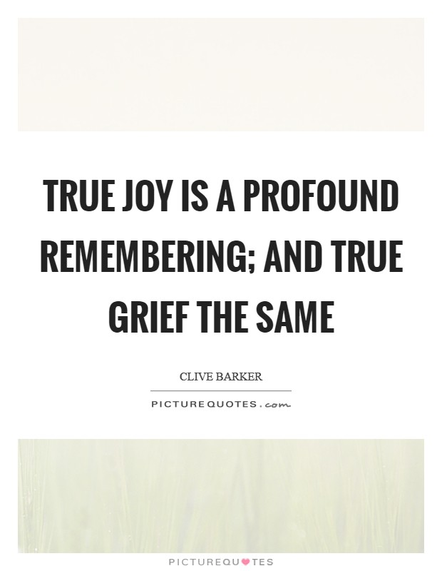 True joy is a profound remembering; and true grief the same Picture Quote #1
