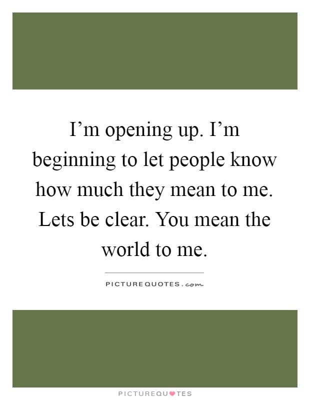 I'm opening up. I'm beginning to let people know how much they mean to me. Lets be clear. You mean the world to me Picture Quote #1