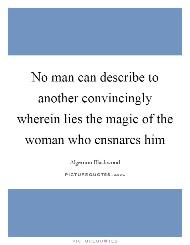 No man can describe to another convincingly wherein lies the magic of the woman who ensnares him Picture Quote #1