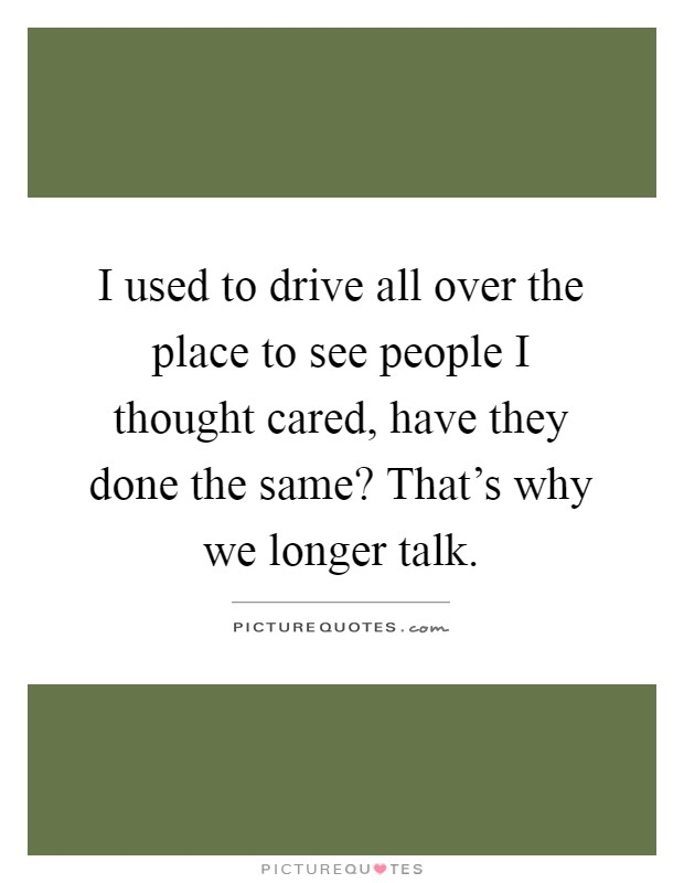 I used to drive all over the place to see people I thought cared, have they done the same? That's why we longer talk Picture Quote #1