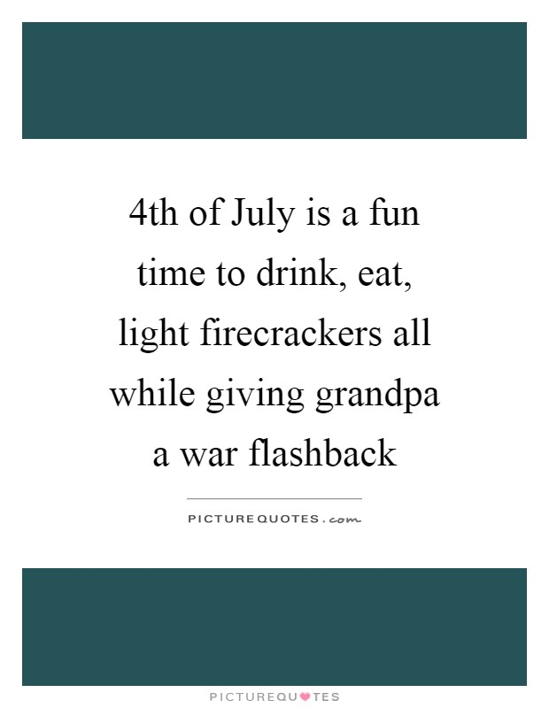 4th of July is a fun time to drink, eat, light firecrackers all while giving grandpa a war flashback Picture Quote #1