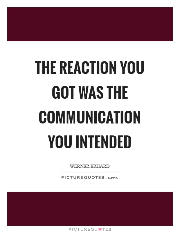 The reaction you got was the communication you intended Picture Quote #1