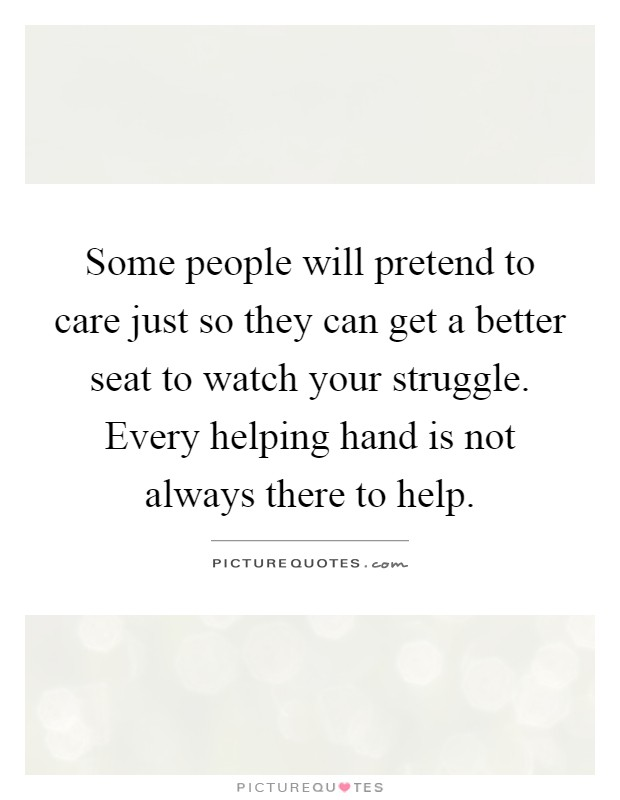 Some people will pretend to care just so they can get a better seat to watch your struggle. Every helping hand is not always there to help Picture Quote #1