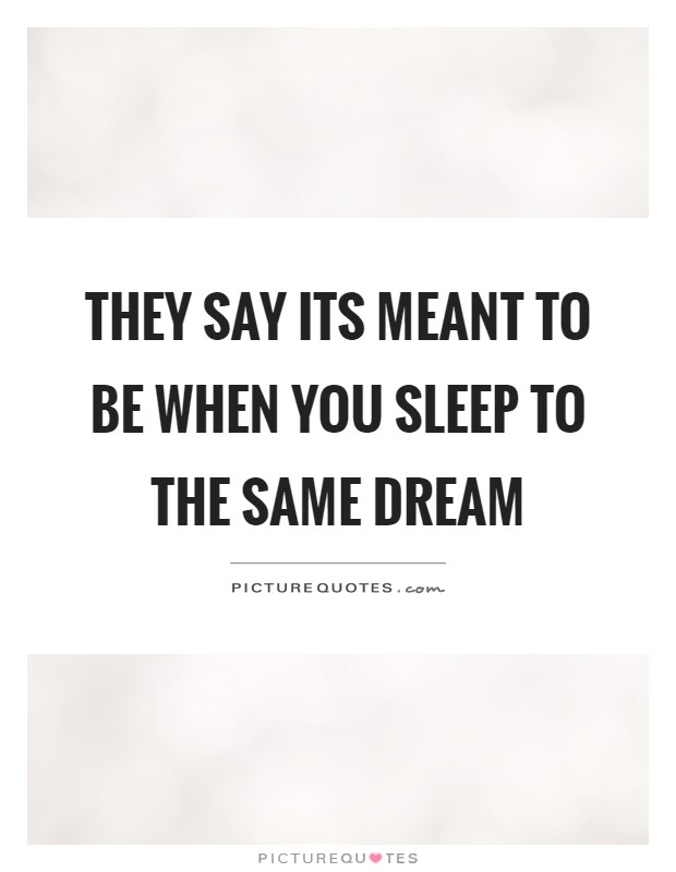 They say its meant to be when you sleep to the same dream Picture Quote #1