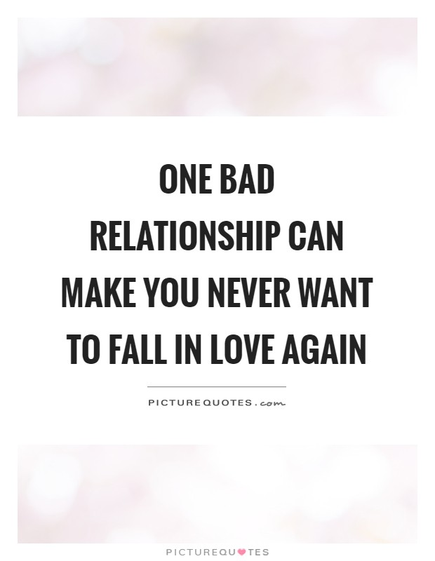 One bad relationship can make you never want to fall in love again Picture Quote #1