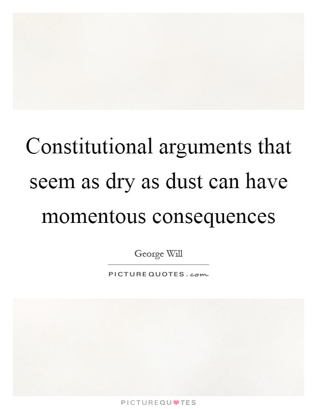 Constitutional arguments that seem as dry as dust can have momentous consequences Picture Quote #1