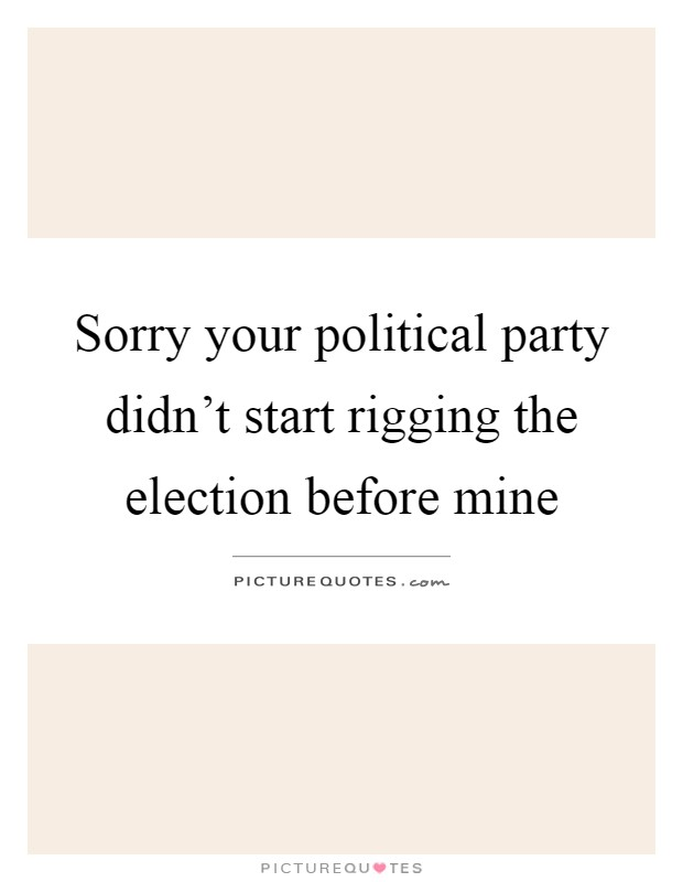 Sorry your political party didn't start rigging the election before mine Picture Quote #1