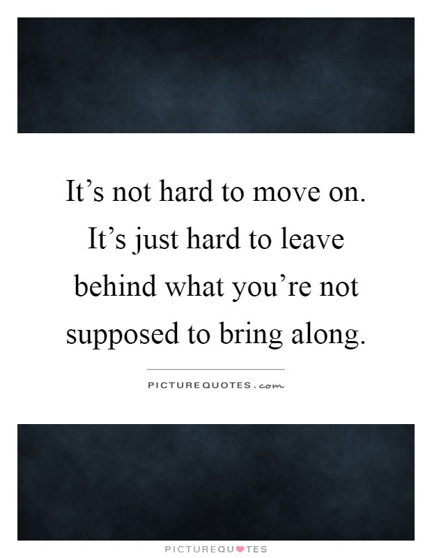 It's not hard to move on. It's just hard to leave behind what you're not supposed to bring along Picture Quote #1