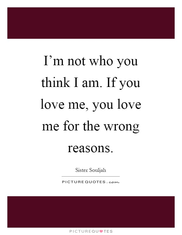 I'm not who you think I am. If you love me, you love me for the wrong reasons Picture Quote #1
