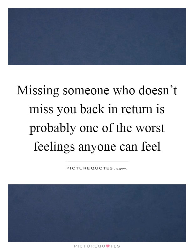 Missing someone who doesn't miss you back in return is probably one of the worst feelings anyone can feel Picture Quote #1
