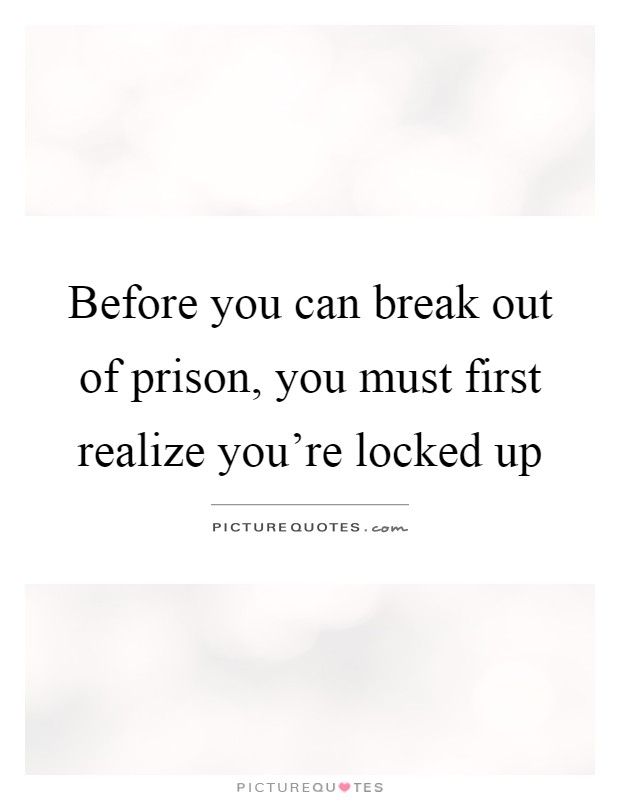 Before you can break out of prison, you must first realize you're locked up Picture Quote #1