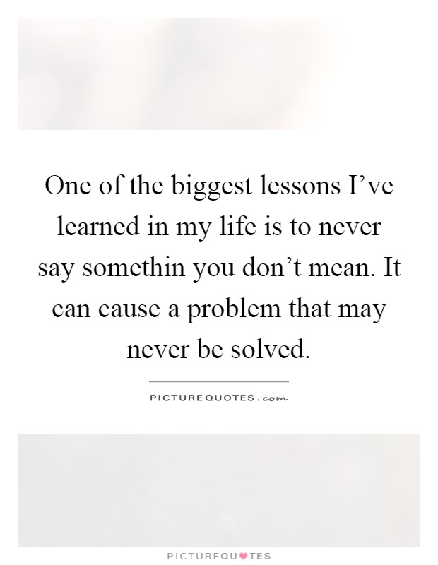 One of the biggest lessons I've learned in my life is to never say somethin you don't mean. It can cause a problem that may never be solved Picture Quote #1