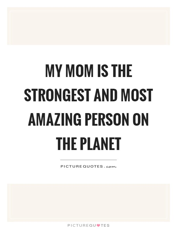 My mom is the strongest and most amazing person on the planet Picture Quote #1