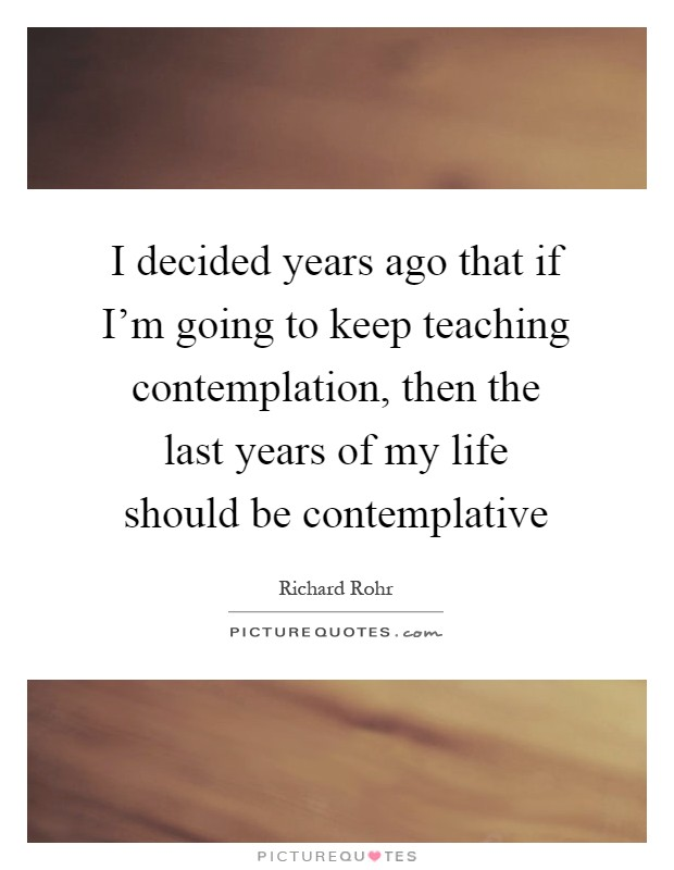 I decided years ago that if I'm going to keep teaching contemplation, then the last years of my life should be contemplative Picture Quote #1