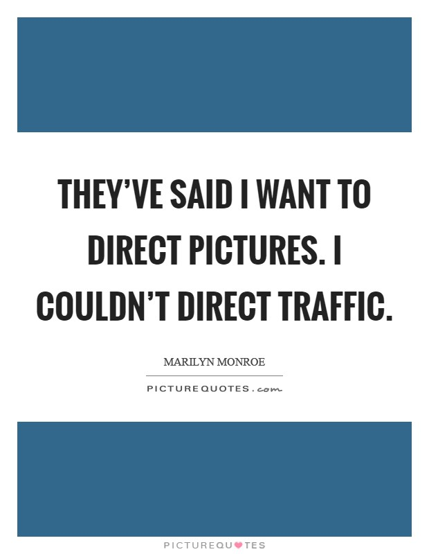 They've said I want to direct pictures. I couldn't direct traffic Picture Quote #1