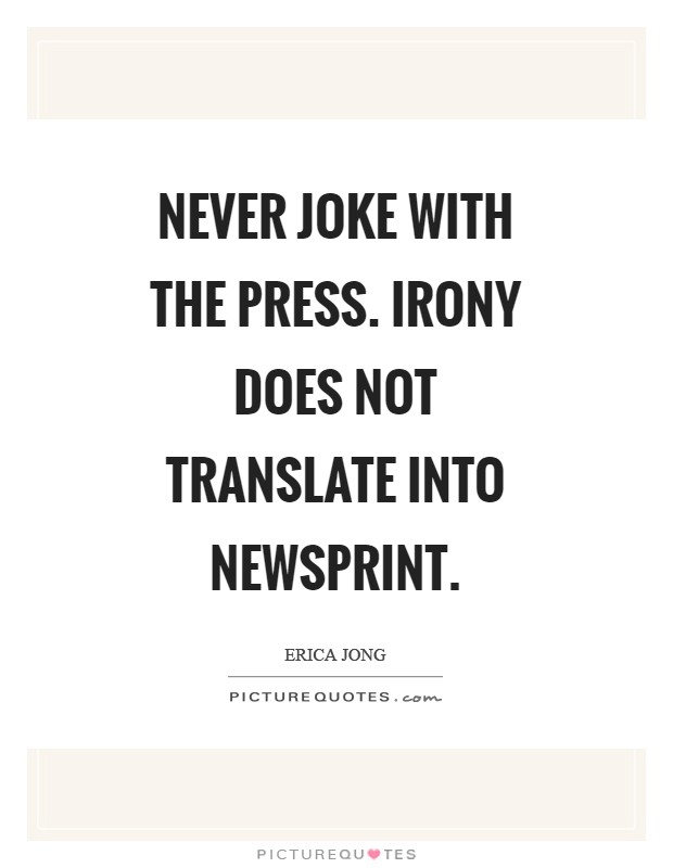 Never joke with the press. Irony does not translate into newsprint Picture Quote #1