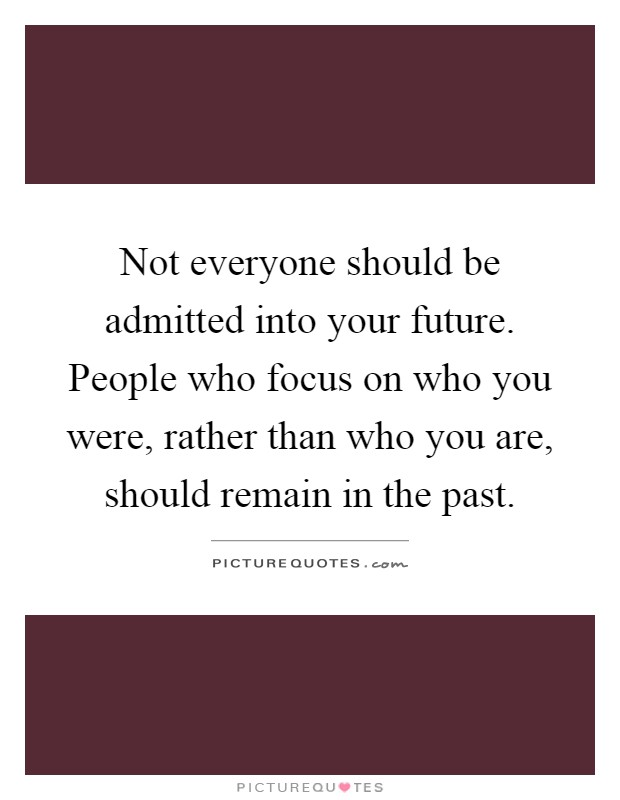 Not everyone should be admitted into your future. People who focus on who you were, rather than who you are, should remain in the past Picture Quote #1